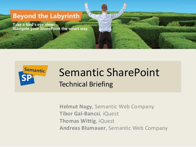 Semantic SharePoint Technical Briefing Helmut Nagy, Semantic Web Company Tibor Gal-Bancsi, iQuest Thomas Wittig, iQuest An...