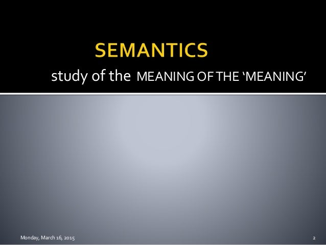 semantics presentation Semantics [gr,=significant] in general, the study of the relationship between words and meanings the empirical study of word meanings and sentence meanings in.