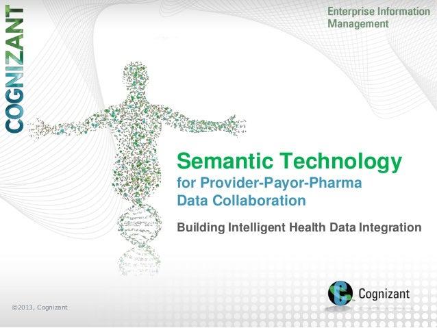 Semantic Technology for Provider-Payor-Pharma Data Collaboration Building Intelligent Health Data Integration  ©2013, Cogn...