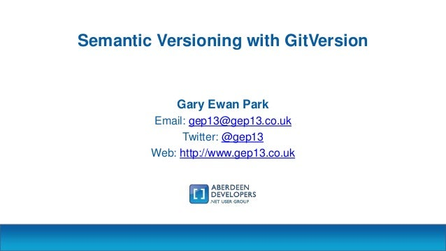 Semantic Versioning with GitVersion Gary Ewan Park Email: gep13@gep13.co.uk Twitter: @gep13 Web: http://www.gep13.co.uk