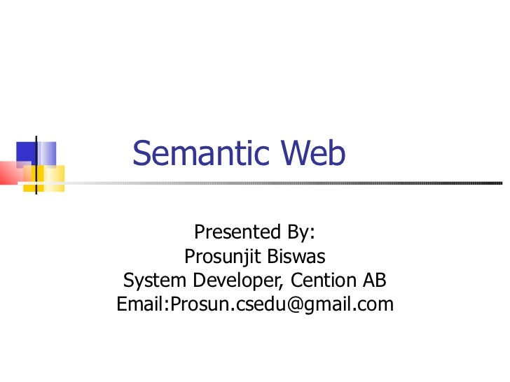 Semantic Web Presented By: Prosunjit Biswas System Developer, Cention AB Email:Prosun.csedu@gmail.com