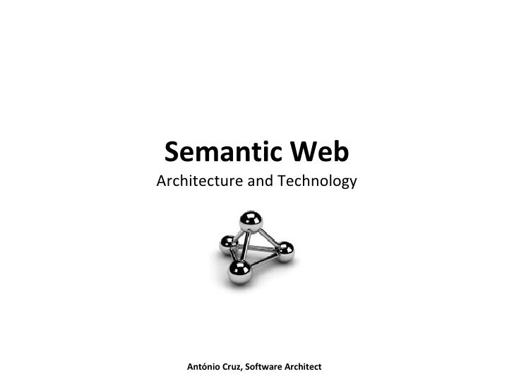 Semantic Web Architecture and Technology António Cruz, Software Architect