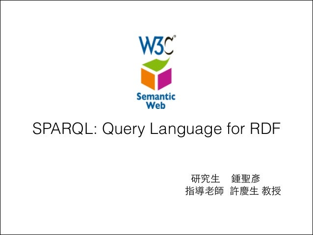 SPARQL: Query Language for RDF 研究⽣生 鍾聖彥 指導⽼老師 許慶⽣生 教授