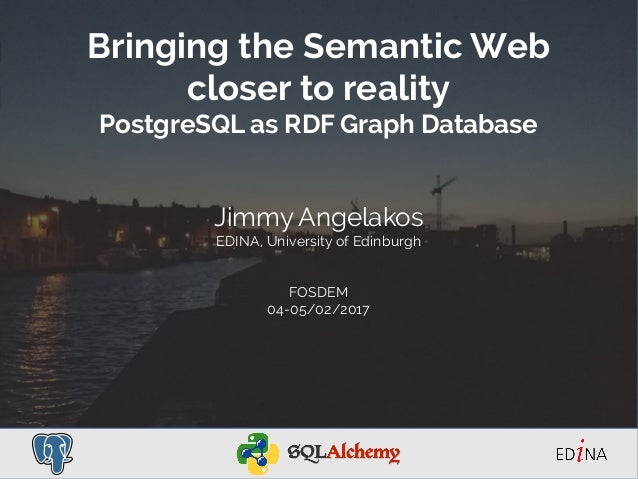 Bringing the Semantic Web closer to reality PostgreSQL as RDF Graph Database Jimmy Angelakos EDINA, University of Edinburg...