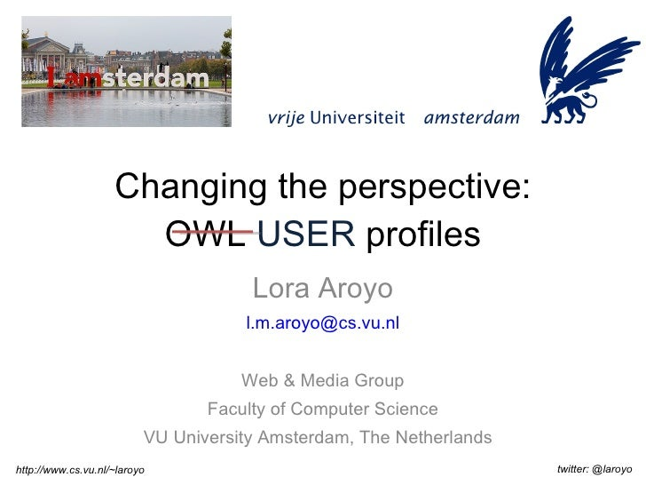 Changing the perspective: OWL  USER  profiles Lora Aroyo [email_address] Web & Media Group Faculty of Computer Science VU ...