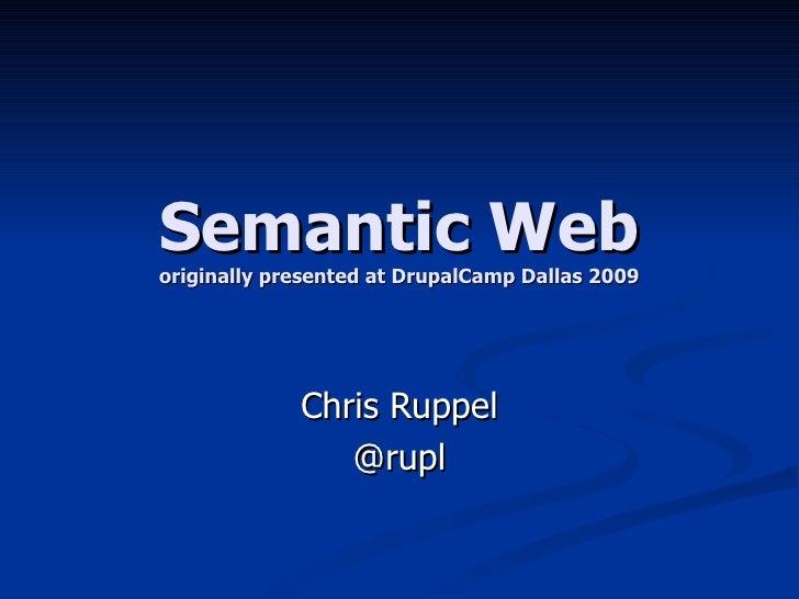 Semantic Web originally presented at DrupalCamp Dallas 2009 Chris Ruppel @rupl