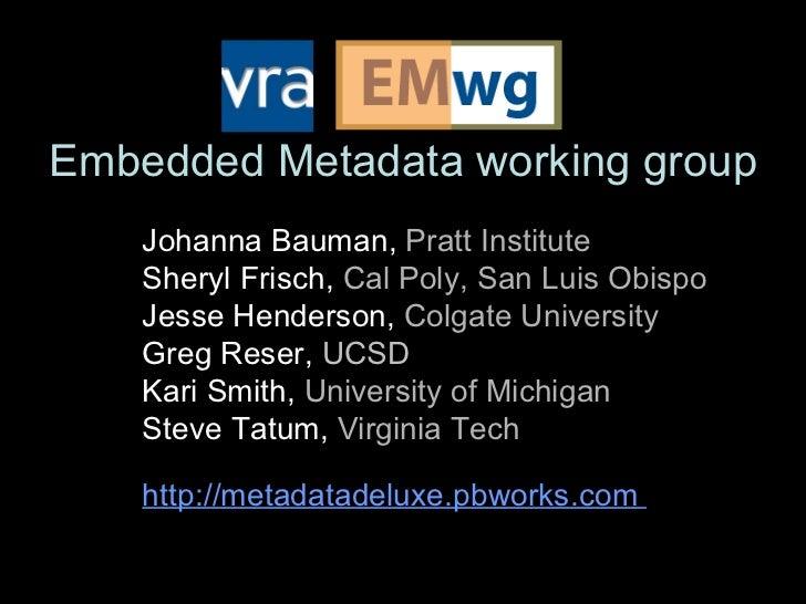Embedded Metadata working group Johanna Bauman,  Pratt Institute Sheryl Frisch,  Cal Poly, San Luis Obispo Jesse Henderson...