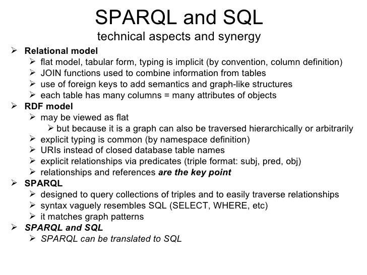 SPARQL and SQL technical aspects and synergy <ul><li>Relational model </li></ul><ul><ul><li>flat model, tabular form, typi...