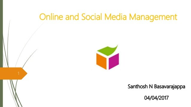 Online and Social Media Management Santhosh N Basavarajappa 04/04/2017 1