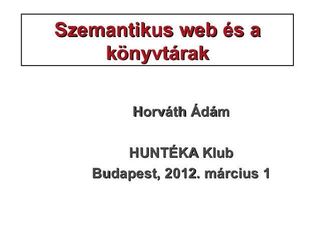 Szemantikus web és aSzemantikus web és a könyvtárakkönyvtárak HorváthHorváth ÁdámÁdám HUNTÉKA KlubHUNTÉKA Klub Budapest, 2...