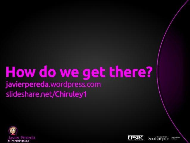 Javier Pereda @TrinkerMedia Web Science Institute How do we get there? javierpereda.wordpress.com slideshare.net/Chiruley1