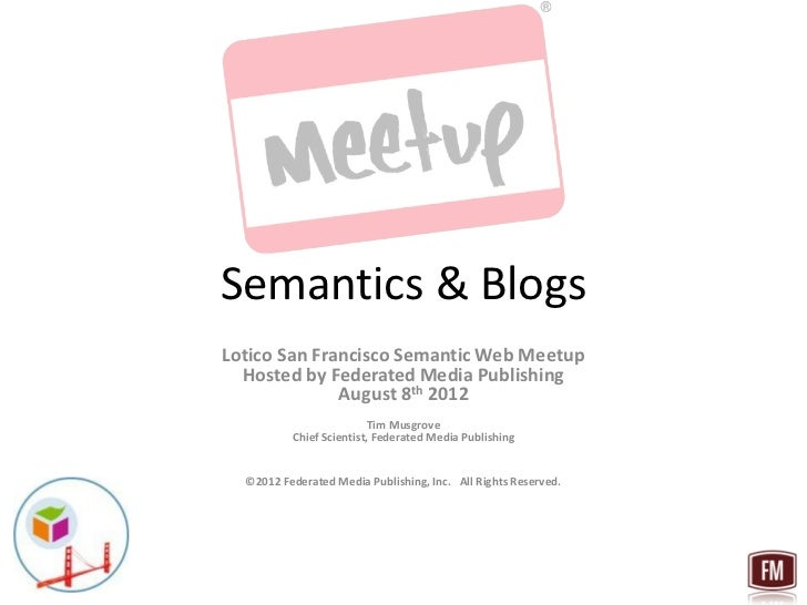 Semantics & BlogsLotico San Francisco Semantic Web Meetup  Hosted by Federated Media Publishing              August 8th 20...