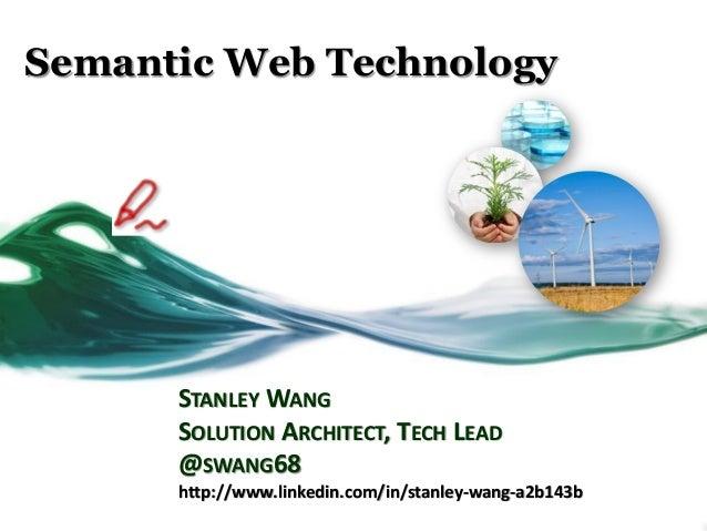 Semantic Web Technology STANLEY WANG SOLUTION ARCHITECT, TECH LEAD @SWANG68 http://www.linkedin.com/in/stanley-wang-a2b143b