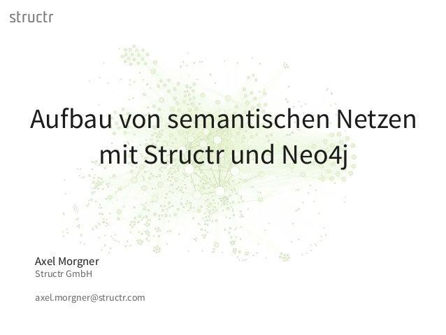 structr Axel Morgner Structr GmbH axel.morgner@structr.com Aufbau von semantischen Netzen mit Structr und Neo4j