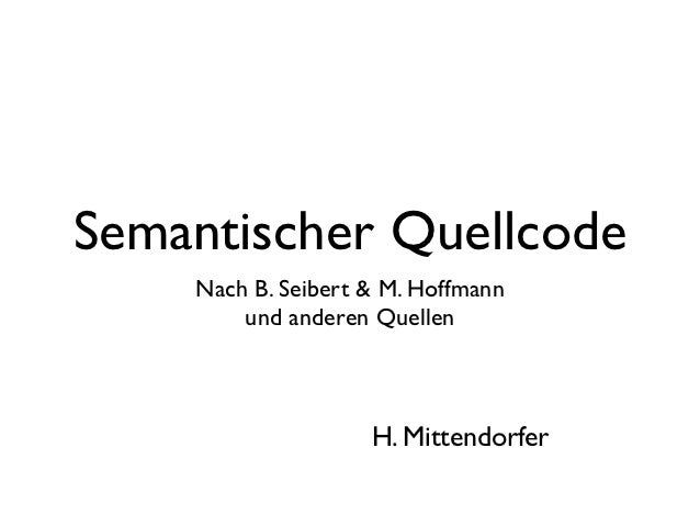 Semantischer Quellcode    Nach B. Seibert & M. Hoffmann        und anderen Quellen                    H. Mittendorfer