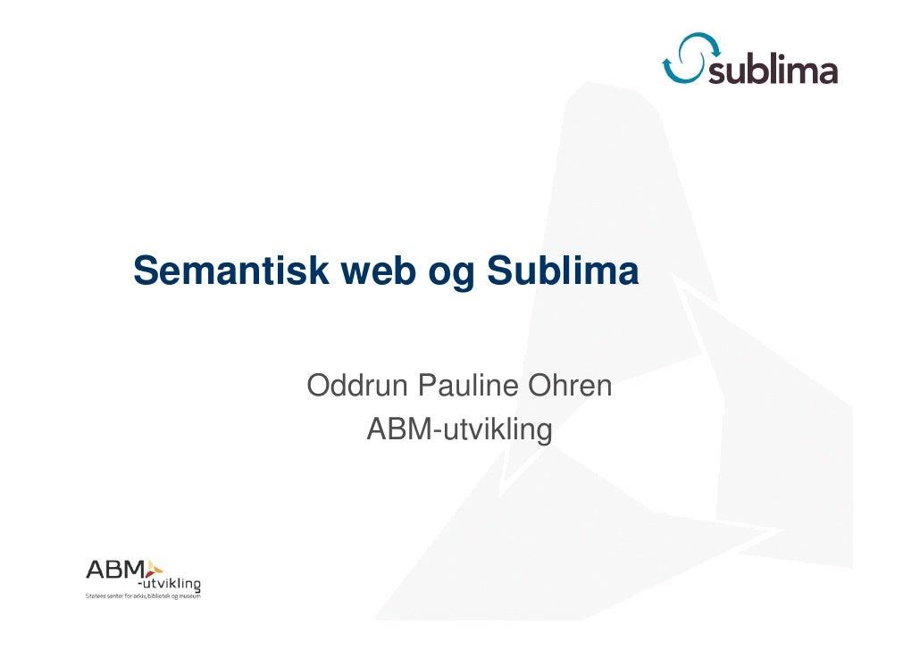 Semantisk web og Sublima          Oddrun Pauline Ohren            ABM-utvikling