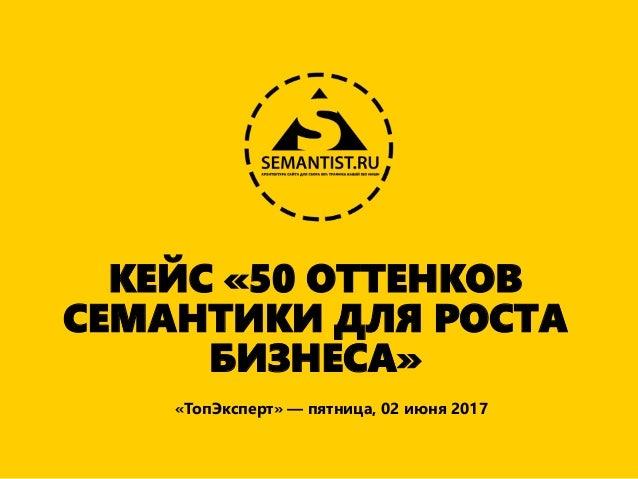 КЕЙС «50 ОТТЕНКОВ СЕМАНТИКИ ДЛЯ РОСТА БИЗНЕСА» «ТопЭксперт» — пятница, 02 июня 2017