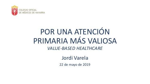 POR UNA ATENCIÓN PRIMARIA MÁS VALIOSA VALUE-BASED HEALTHCARE Jordi Varela 22 de mayo de 2019