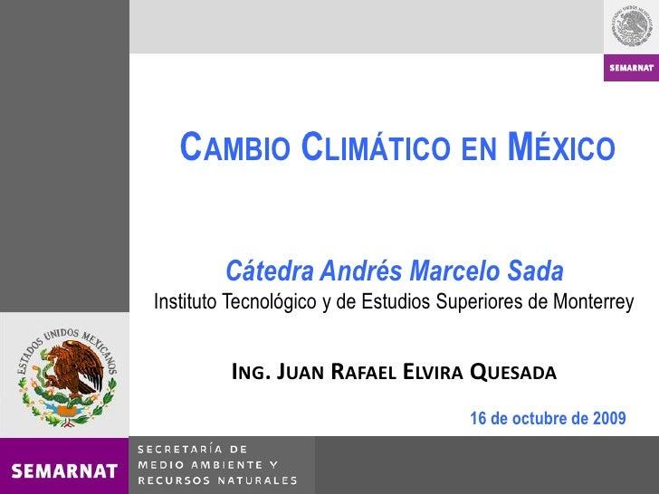 CAMBIO CLIMÁTICO EN MÉXICO           Cátedra Andrés Marcelo Sada Instituto Tecnológico y de Estudios Superiores de Monterr...