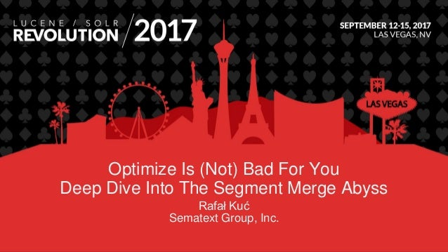Optimize Is (Not) Bad For You Deep Dive Into The Segment Merge Abyss Rafał Kuć Sematext Group, Inc.