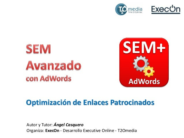 Optimización de Enlaces Patrocinados Autor y Tutor: Ángel Casquero Organiza: ExecOn - Desarrollo Executive Online - T2Omed...