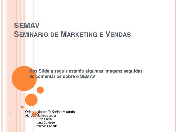 SEMAVSeminário de Marketing e Vendas<br />Nos Slide a seguir estarão algumas imagens seguidas de comentários sobre o SEMAV...
