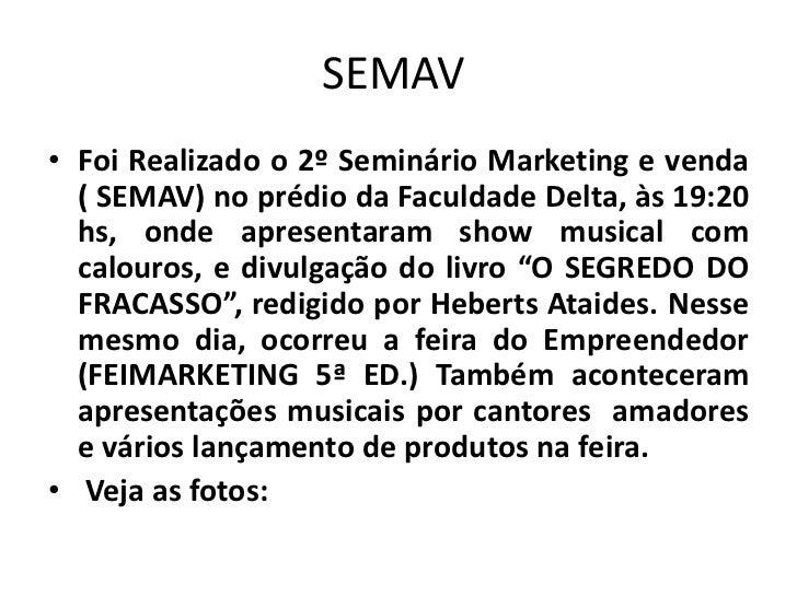 SEMAV<br />Foi Realizado o 2º Seminário Marketing e venda ( SEMAV) no prédio da Faculdade Delta, às 19:20 hs, onde apresen...