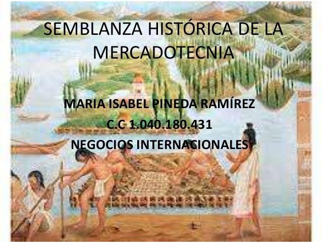 SEMBLANZA HISTÓRICA DE LA    MERCADOTECNIA  MARIA ISABEL PINEDA RAMÍREZ       C.C 1.040.180.431   NEGOCIOS INTERNACIONALES
