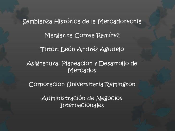 Semblanza Histórica de la Mercadotecnia       Margarita Correa Ramírez     Tutor: León Andrés Agudelo Asignatura: Planeaci...