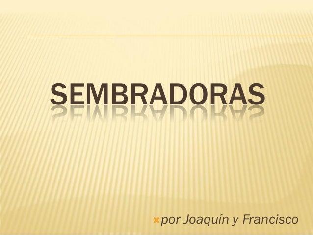 SEMBRADORAS  por  Joaquín y Francisco