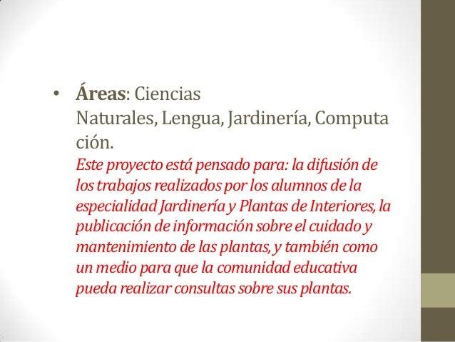 • Áreas:CienciasNaturales, Lengua, Jardinería, Computación.Esteproyectoestápensadopara:ladifusióndelostrabajosrealizadospo...