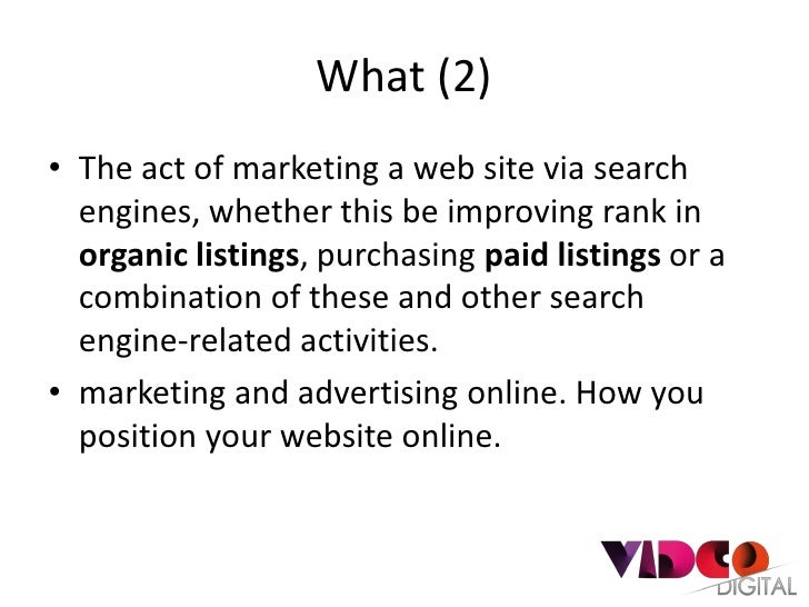 What (2)• The act of marketing a web site via search  engines, whether this be improving rank in  organic listings, purcha...