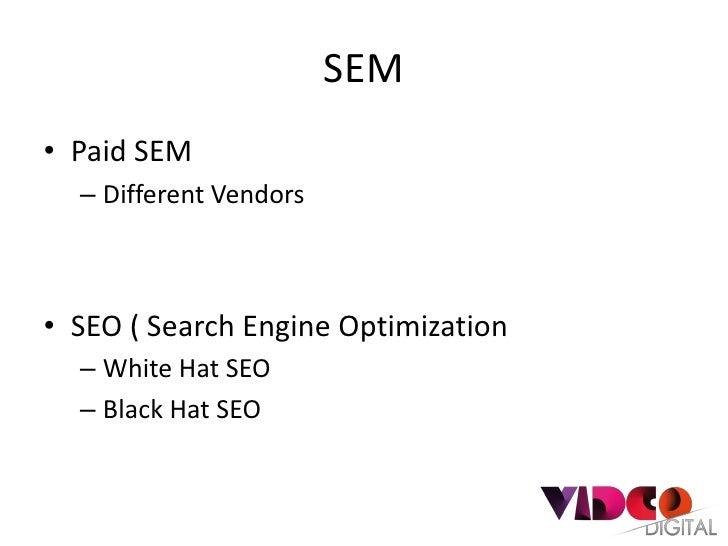 SEM• Paid SEM  – Different Vendors• SEO ( Search Engine Optimization  – White Hat SEO  – Black Hat SEO