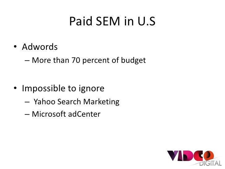 Paid SEM in U.S• Adwords  – More than 70 percent of budget• Impossible to ignore  – Yahoo Search Marketing  – Microsoft ad...