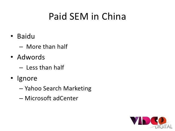 Paid SEM in China• Baidu  – More than half• Adwords  – Less than half• Ignore  – Yahoo Search Marketing  – Microsoft adCen...