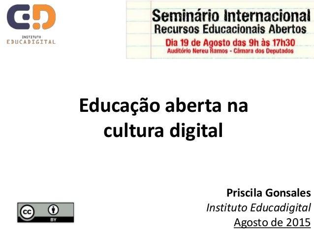 Educação aberta na cultura digital Priscila Gonsales Instituto Educadigital Agosto de 2015