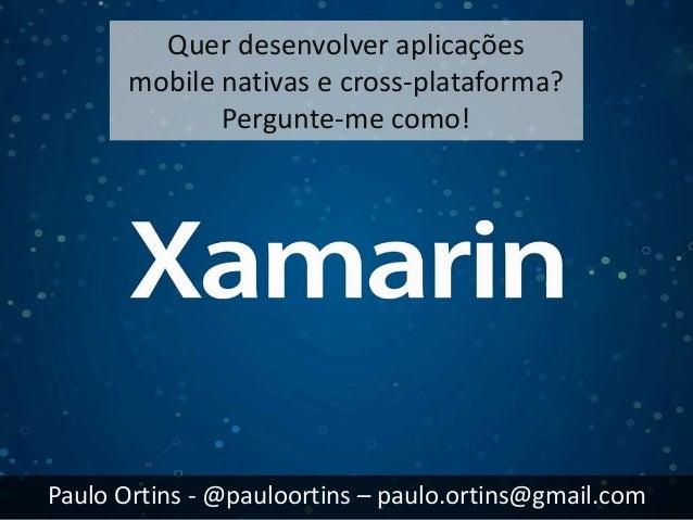 Quer desenvolver aplicações  mobile nativas e cross-plataforma?  Pergunte-me como!  Paulo Ortins - @pauloortins – paulo.or...