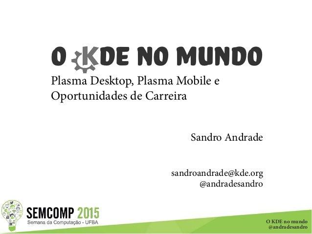 O KDE no mundo @andradesandro O DE no Mundo Plasma Desktop, Plasma Mobile e Oportunidades de Carreira Sandro Andrade sandr...