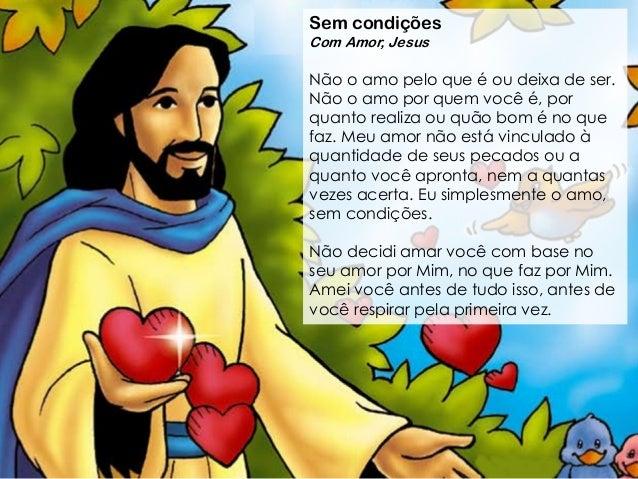 Sem condi��es Com Amor, Jesus N�o o amo pelo que � ou deixa de ser. N�o o amo por quem voc� �, por quanto realiza ou qu�o ...