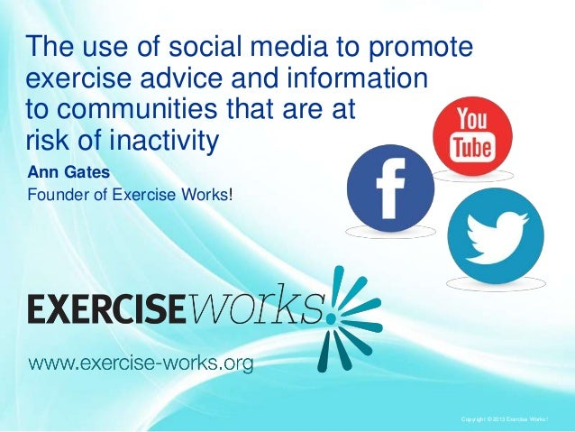 Copyright © 2013 Exercise Works!The use of social media to promoteexercise advice and informationto communities that are a...