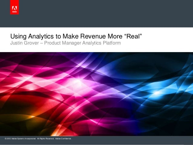 "© 2012 Adobe Systems Incorporated. All Rights Reserved. Adobe Confidential.Using Analytics to Make Revenue More ""Real""Just..."