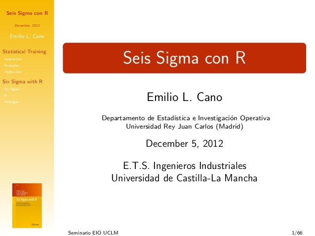 Seis Sigma con RDecember, 2012Emilio L. CanoStatistical TrainingApproachesExamplesApplicationSix Sigma with RSix SigmaRPac...