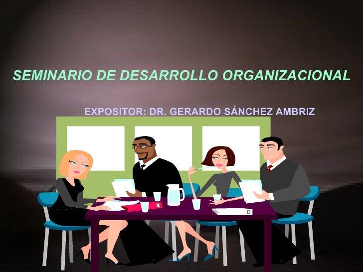 SEMINARIO DE DESARROLLO ORGANIZACIONAL EXPOSITOR: DR. GERARDO SÁNCHEZ AMBRIZ  20 0 9-II
