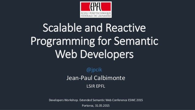 Scalable and Reactive Programming for Semantic Web Developers Jean-Paul Calbimonte LSIR EPFL Developers Workshop. Extended...