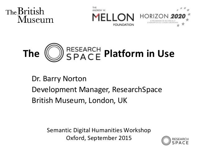 Semantic Digital Humanities Workshop Oxford, September 2015 The Platform in Use Dr. Barry Norton Development Manager, Rese...