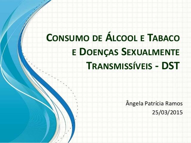 CONSUMO DE ÁLCOOL E TABACO E DOENÇAS SEXUALMENTE TRANSMISSÍVEIS - DST Ângela Patrícia Ramos 25/03/2015