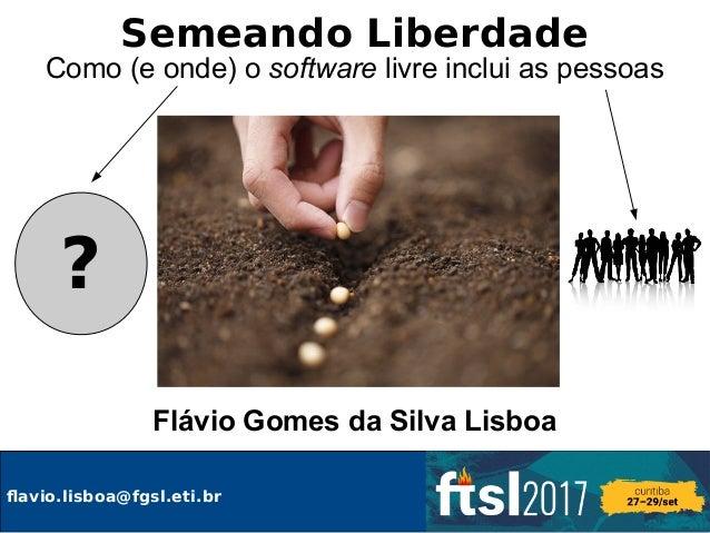 Semeando Liberdade Como (e onde) o software livre inclui as pessoas Flávio Gomes da Silva Lisboa ? flavio.lisboa@fgsl.eti....