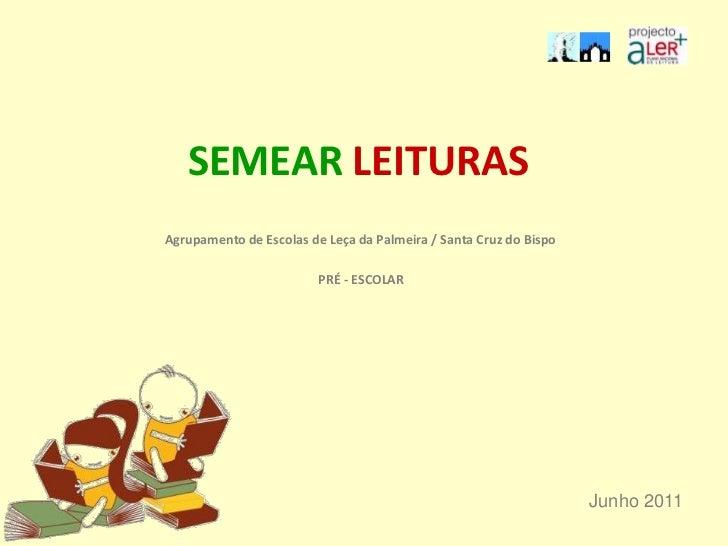 SEMEAR LEITURAS<br />Agrupamento de Escolas de Leça da Palmeira / Santa Cruz do Bispo<br />PRÉ - ESCOLAR<br />Junho 2011<b...