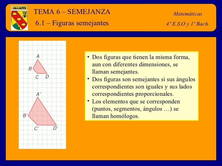 TEMA 6 – SEMEJANZA Matemáticas 4º E.S.O y 1º Bach. 6.1 – Figuras semejantes <ul><li>Dos figuras que tienen la misma forma,...