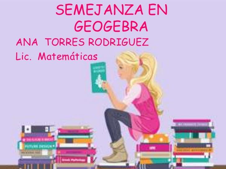 SEMEJANZA EN GEOGEBRA<br />ANA  TORRES RODRIGUEZ<br />Lic.  Matemáticas<br />